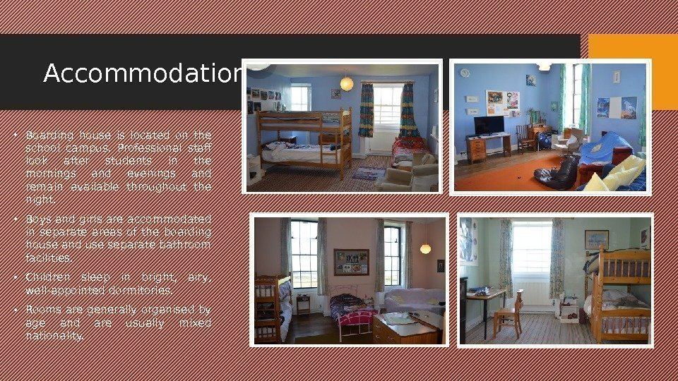 Accommodation • Boarding house is located on the school campus.  Professional staff look