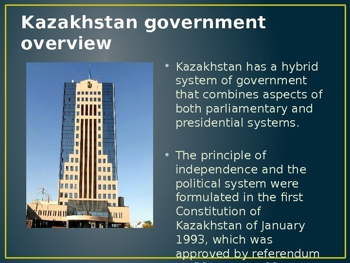 Kazakhstan government overview • Kazakhstan has a hybrid system of government that combines aspects
