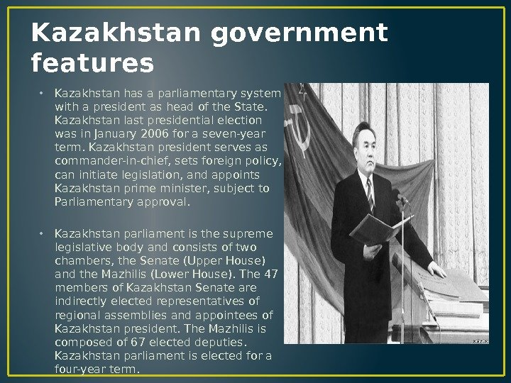 Kazakhstan government features • Kazakhstan has a parliamentary system with a president as head