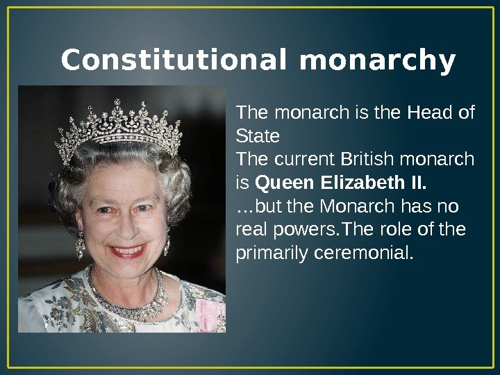 Constitutional monarchy The monarch is the Head of State The current British