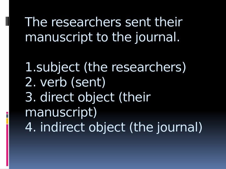 The researchers sent their manuscript to the journal. 1. subject (the researchers) 2. verb