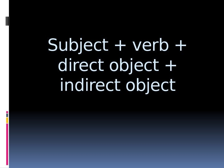 Subject + verb + direct object + indirect object