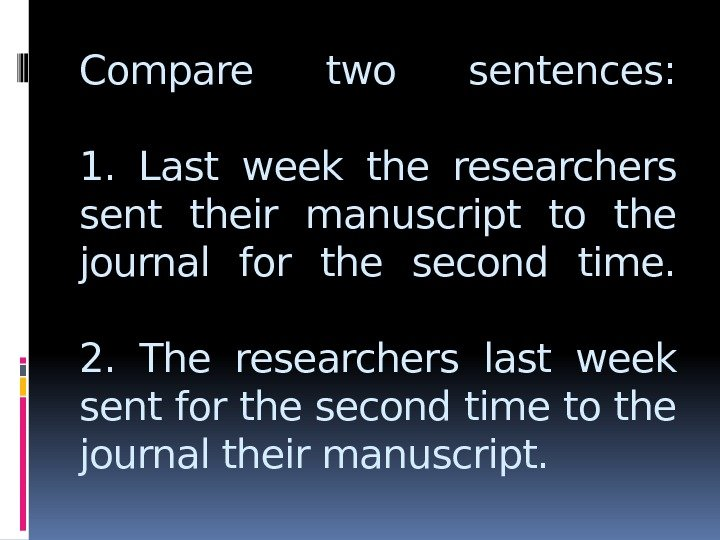 Compare two sentences: 1.  Last week the researchers sent their manuscript to the