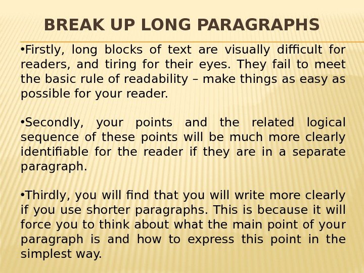 BREAK UP LONG PARAGRAPHS • Firstly,  long blocks of text are visually difficult