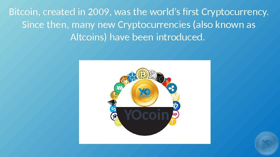 Bitcoin, created in 2009, was the world's first Cryptocurrency.  Since then, many new