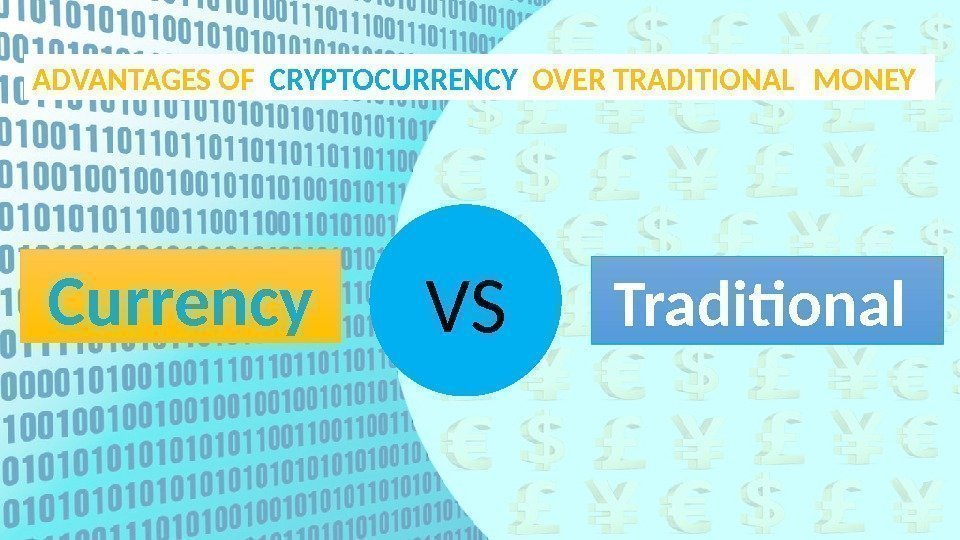 ADVANTAGES OF  CRYPTOCURRENCY  OVER TRADITIONAL MONEY Currency VS  Traditional 0 F