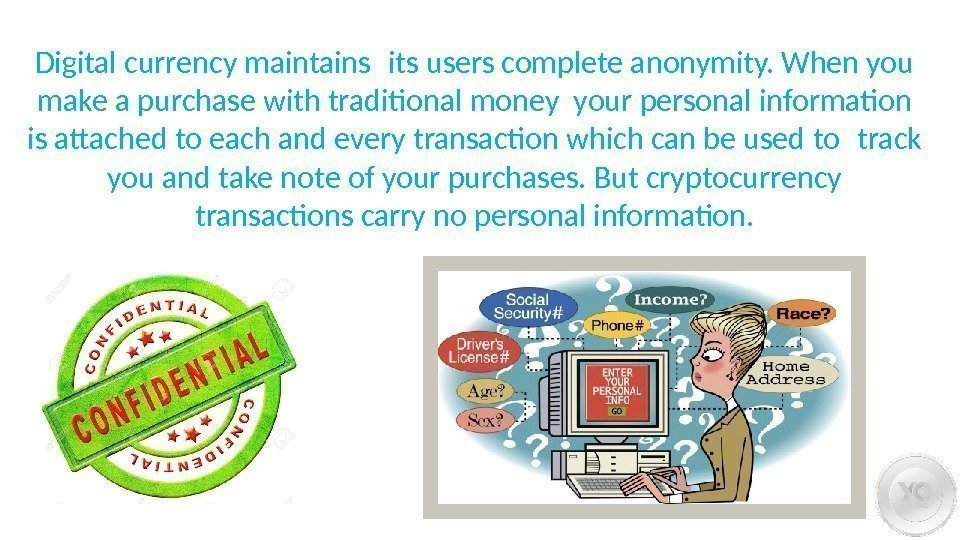 Digital currency maintains its users complete anonymity. When you make a purchase with traditional
