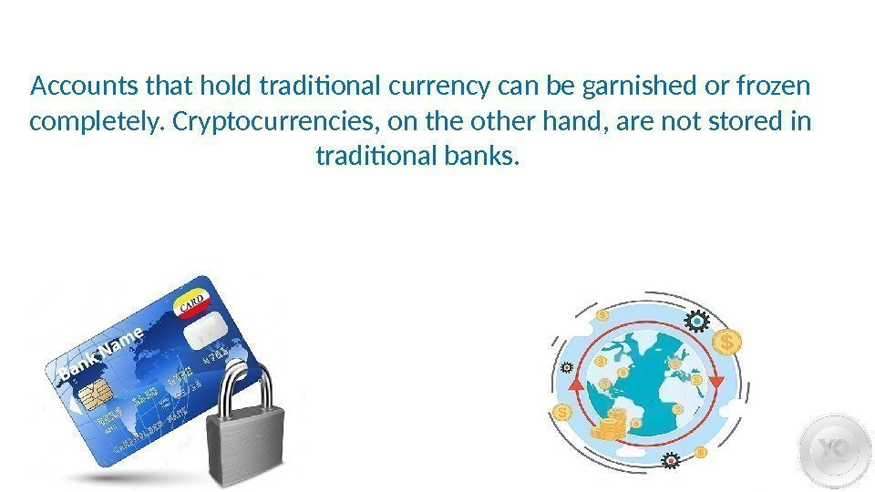 Accounts that hold traditional currency can be garnished or frozen completely. Cryptocurrencies, on the