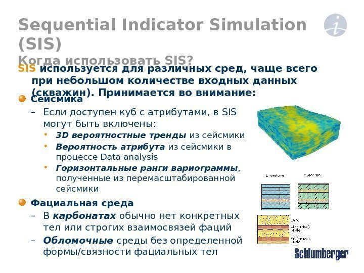 Sequential Indicator Simulation (SIS) Когда использовать SIS? Сейсмика – Если доступен куб с атрибутами,