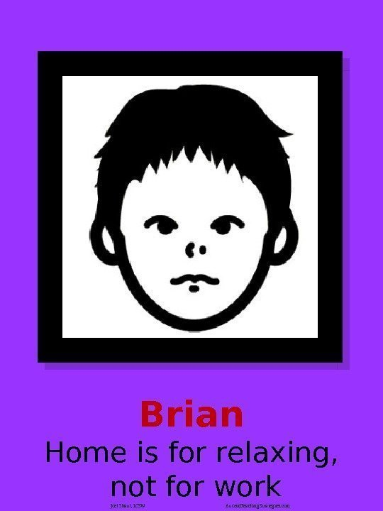 Brian Home is for relaxing,  not for work Joel Shaul, LCSW Autism. Teaching.
