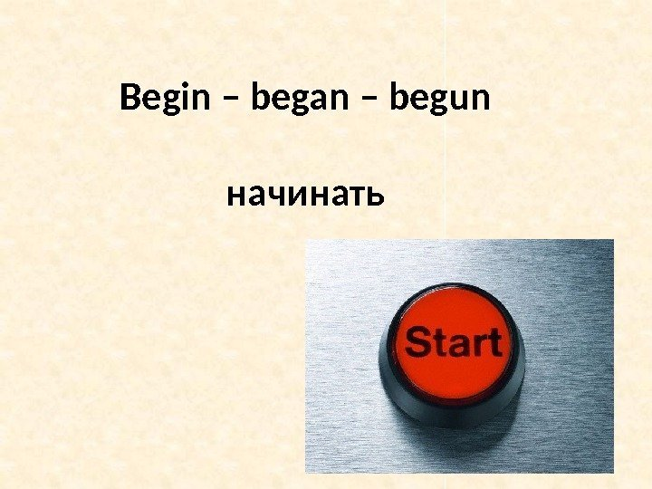 Begin – began – begun начинать