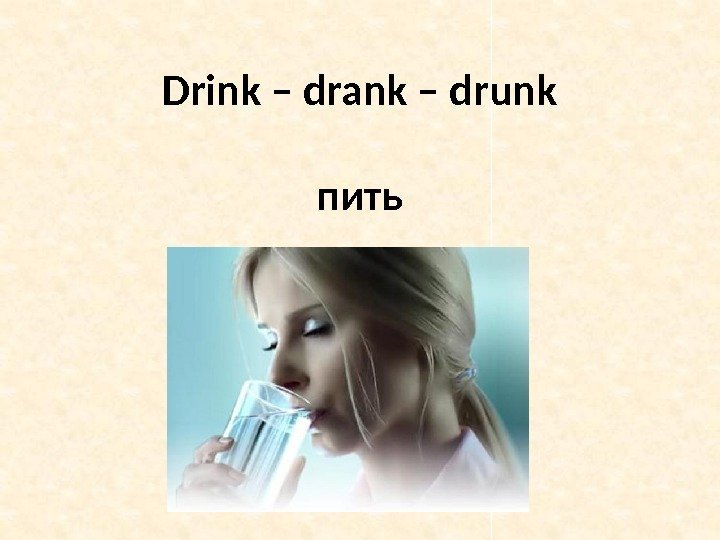 Drink – drank – drunk пить