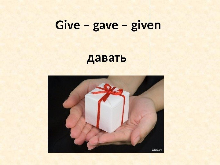 Give – gave – given давать