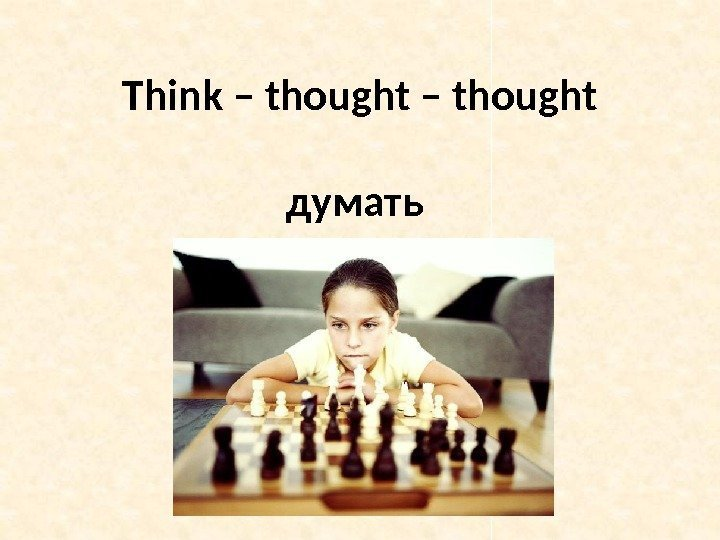 Think – thought думать