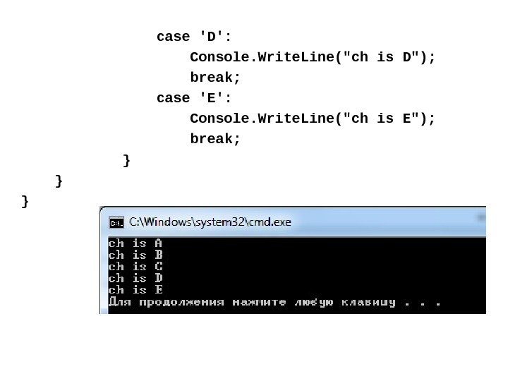case 'D':    Console. Write. Line(ch is D);