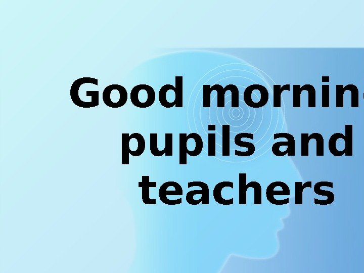 Good morning,  pupils and teachers