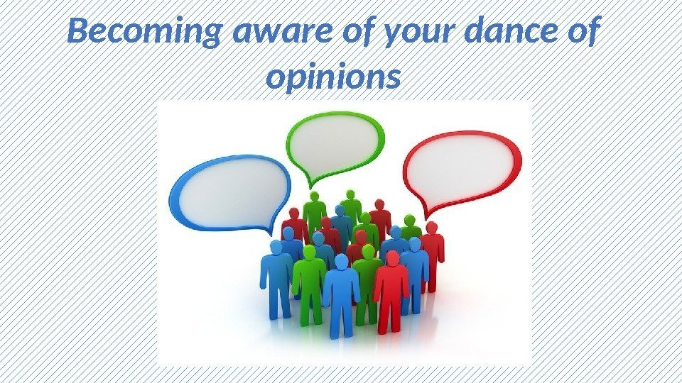Becoming aware of your dance of opinions