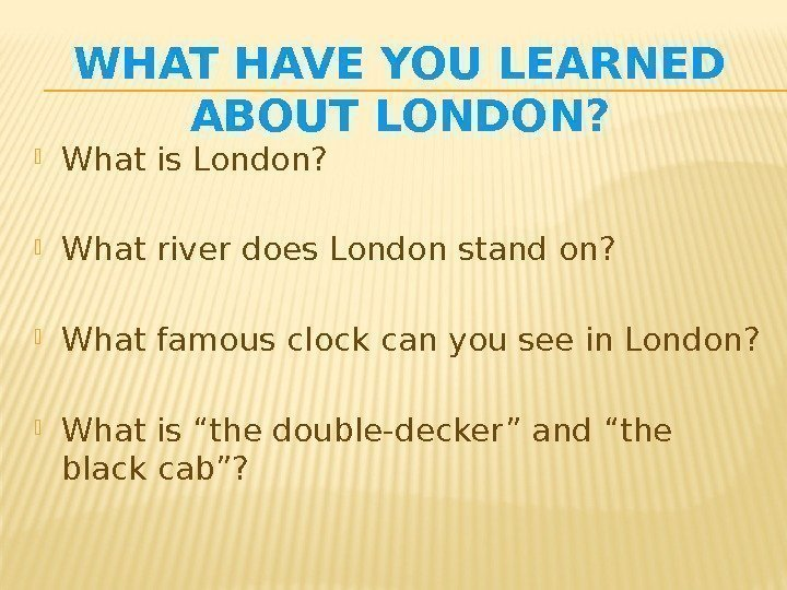 WHAT HAVE YOU LEARNED ABOUT LONDON?  What is London?  What river does