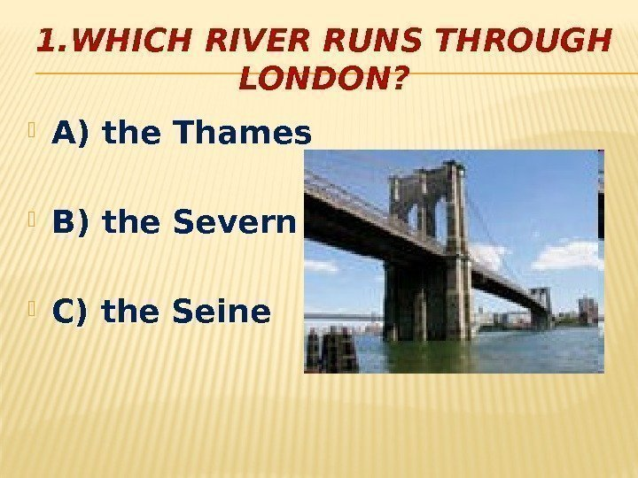 1. WHICH RIVER RUNS THROUGH LONDON?  A) the Thames B) the Severn C)