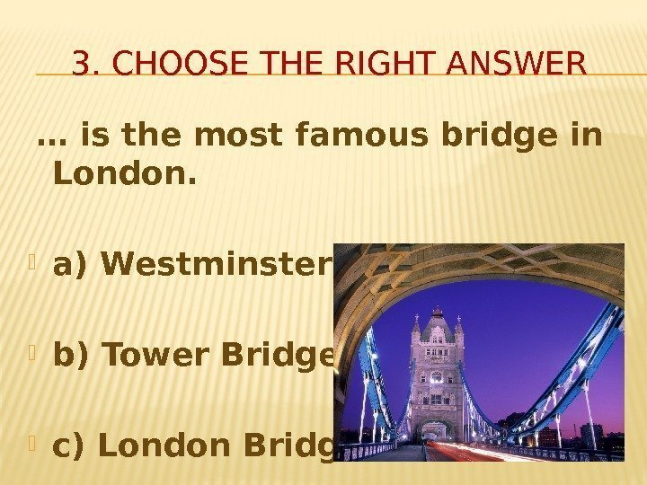 3. CHOOSE THE RIGHT ANSWER  … is the most famous bridge in London.
