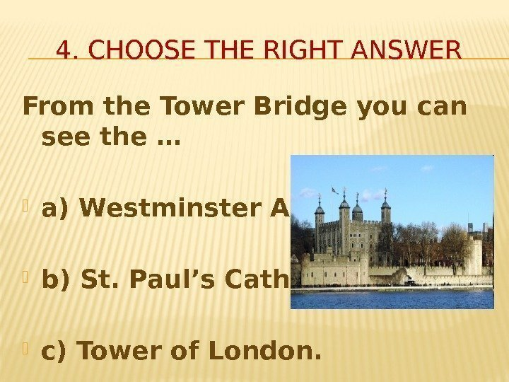 4. CHOOSE THE RIGHT ANSWER From the Tower Bridge you can see the …
