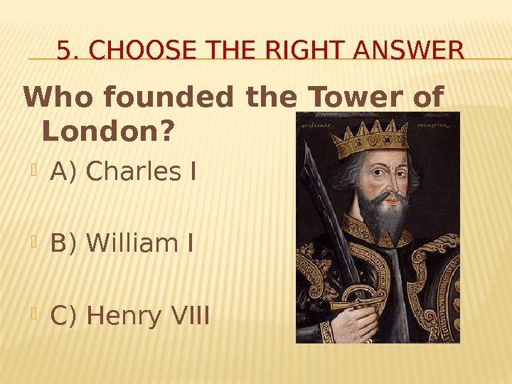 5. CHOOSE THE RIGHT ANSWER Who founded the Tower of London?  A) Charles