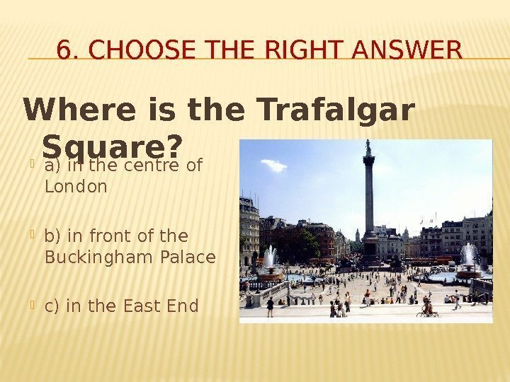 Where is the Trafalgar Square? 6. CHOOSE THE RIGHT ANSWER a) in the centre