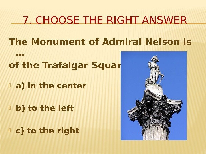 7. CHOOSE THE RIGHT ANSWER The Monument of Admiral Nelson is …  of
