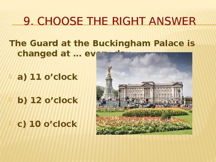 The Guard at the Buckingham Palace is changed at … every day.  a)