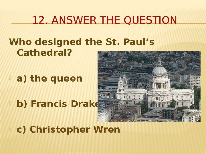 Who designed the St. Paul's Cathedral?  a) the queen b) Francis Drake c)