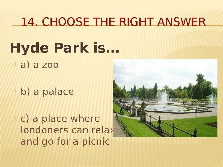 14. CHOOSE THE RIGHT ANSWER Hyde Park is… a) a zoo b) a palace
