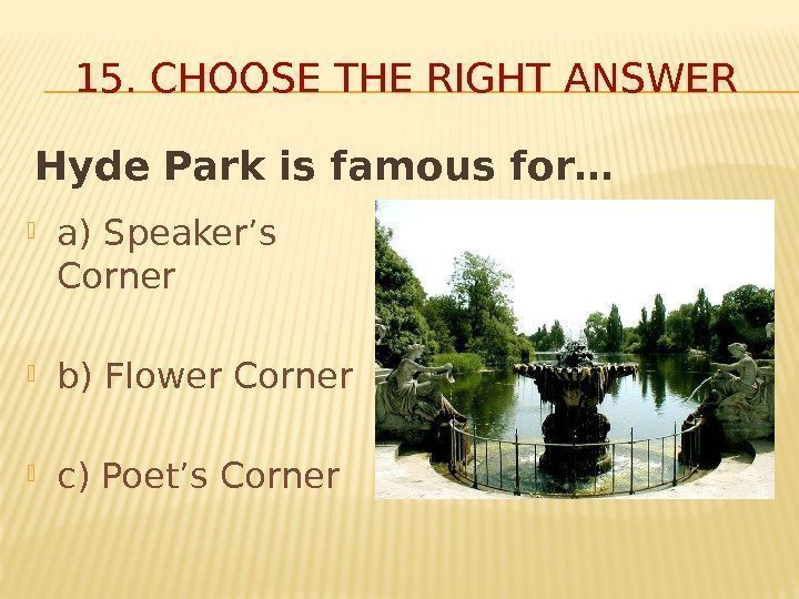 Hyde Park is famous for… 15. CHOOSE THE RIGHT ANSWER a) Speaker's Corner b)