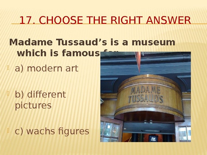 Madame Tussaud's is a museum which is famous for… 17. CHOOSE THE RIGHT ANSWER
