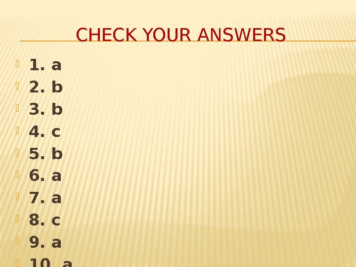 CHECK YOUR ANSWERS 1. a 2. b 3. b 4. c 5. b 6.