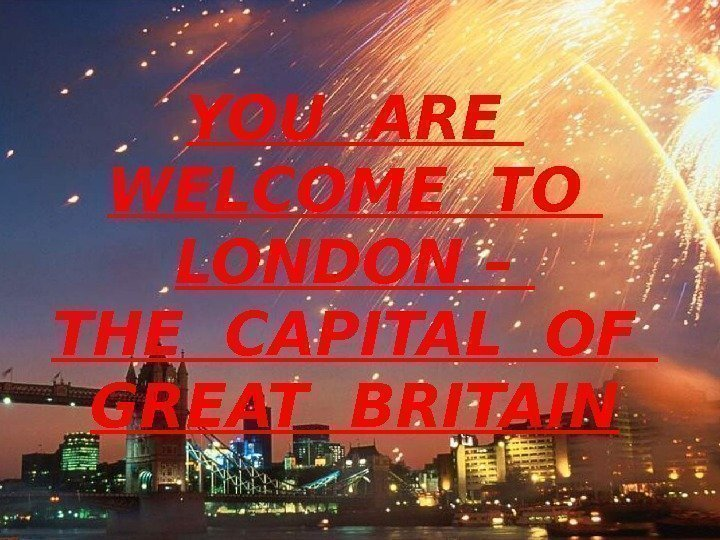 YOU ARE  WELCOME TO  LONDON – THE CAPITAL OF  GREAT BRITAIN