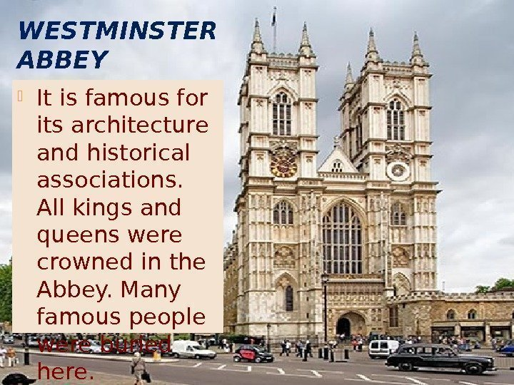 WESTMINSTER ABBEY It is famous for its architecture and historical associations.  All kings