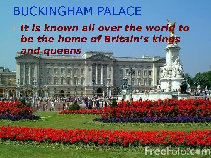 BUCKINGHAM PALACE It is known all over the world to be the home of