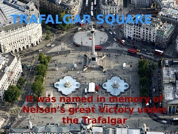 TRAFALGAR SQUARE It was named in memory of Nelson's great Victory under the Trafalgar