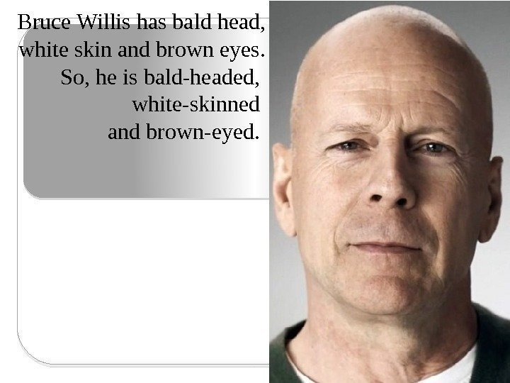 Bruce Willis has bald head, white skin and brown eyes. So, he is bald-headed,