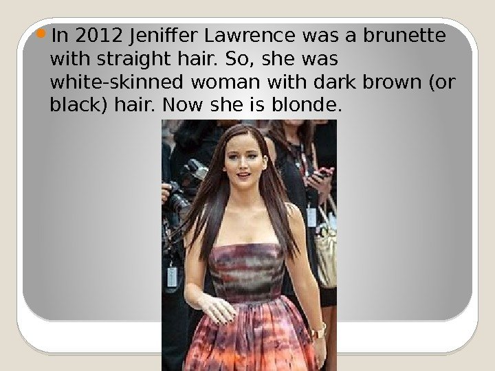 In 2012 Jeniffer Lawrence was a brunette with straight hair. So, she was