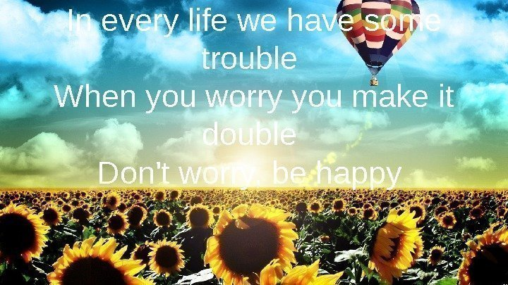 In every life we have some trouble When you worry you make it double