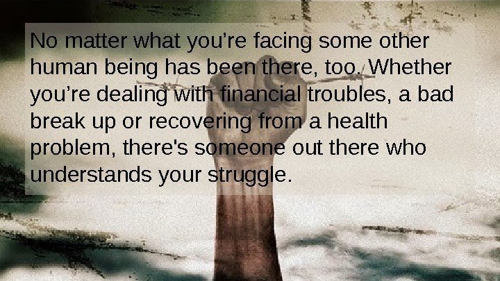 No matter what you're facing some other human being has been there, too. Whether