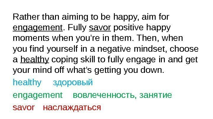 Rather than aiming to be happy, aim for engagement. Fully savor positive happy moments