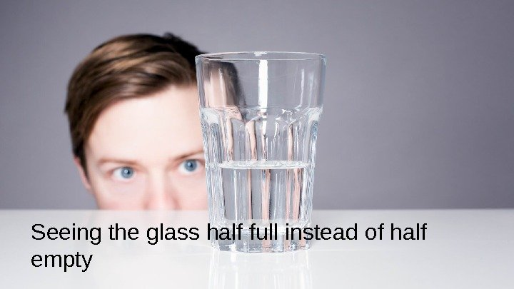 Seeing the glass half full instead of half empty
