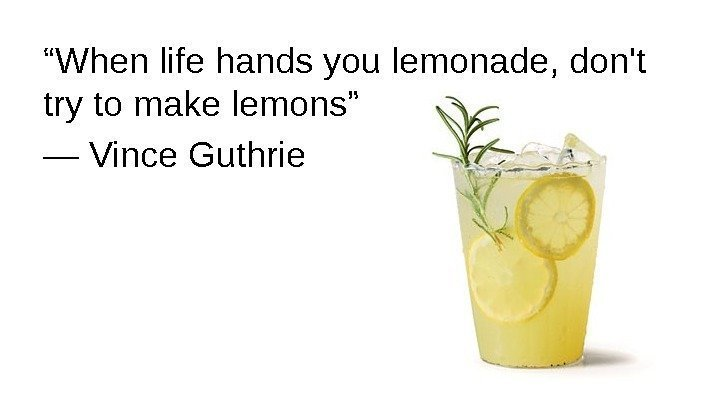 """ When life hands you lemonade, don't try to make lemons"" ― Vince Guthrie"