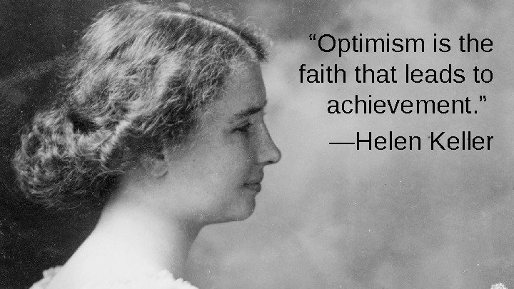 """ Optimism is the faith that leads to achievement. "" — Helen Keller"