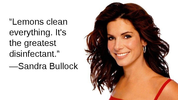 """ Lemons clean everything. It's the greatest disinfectant. "" — Sandra Bullock"