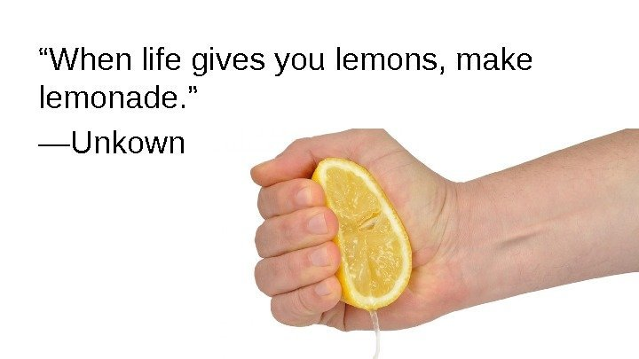""" When life gives you lemons, make lemonade. "" — Unkown"