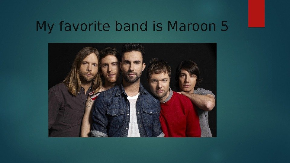 My favorite band is Maroon 5