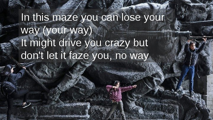 In this maze you can lose your way (your way) It might drive you
